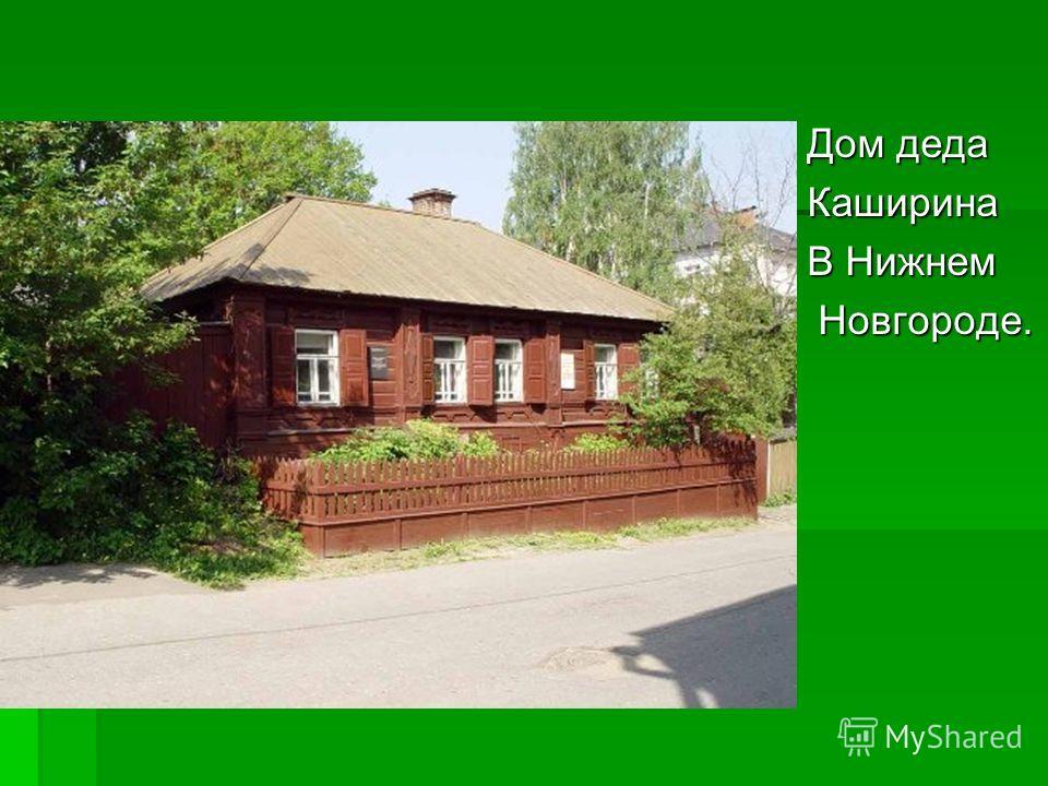 Дом деда Каширина В Нижнем Новгороде. Новгороде.