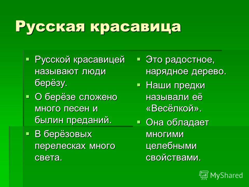 Русская красавица Русской красавицей называют люди берёзу. О берёзе сложено много песен и былин преданий. В берёзовых перелесках много света. Это радостное, нарядное дерево. Наши предки называли её «Весёлкой». Она обладает многими целебными свойствам