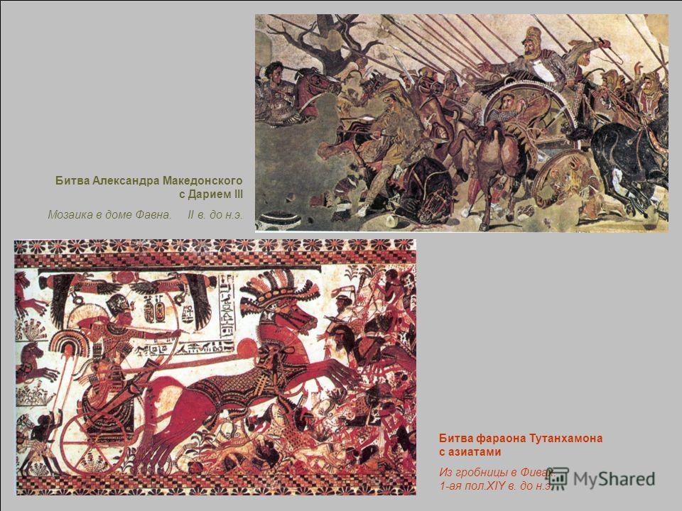 Битва фараона Тутанхамона с азиатами Из гробницы в Фивах. 1-ая пол.XIY в. до н.э. Битва Александра Македонского с Дарием III Мозаика в доме Фавна. II в. до н.э.