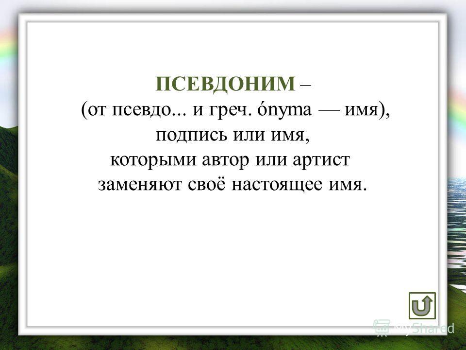 ПСЕВДОНИМ – (от псевдо... и греч. ónyma имя), подпись или имя, которыми автор или артист заменяют своё настоящее имя.