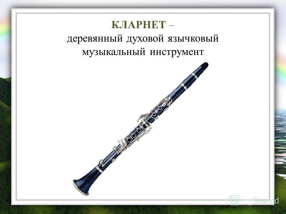 КЛАРНЕТ – деревянный духовой язычковый музыкальный инструмент