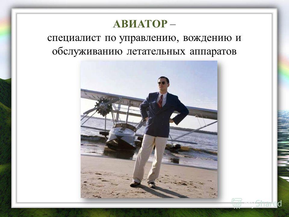 АВИАТОР – специалист по управлению, вождению и обслуживанию летательных аппаратов