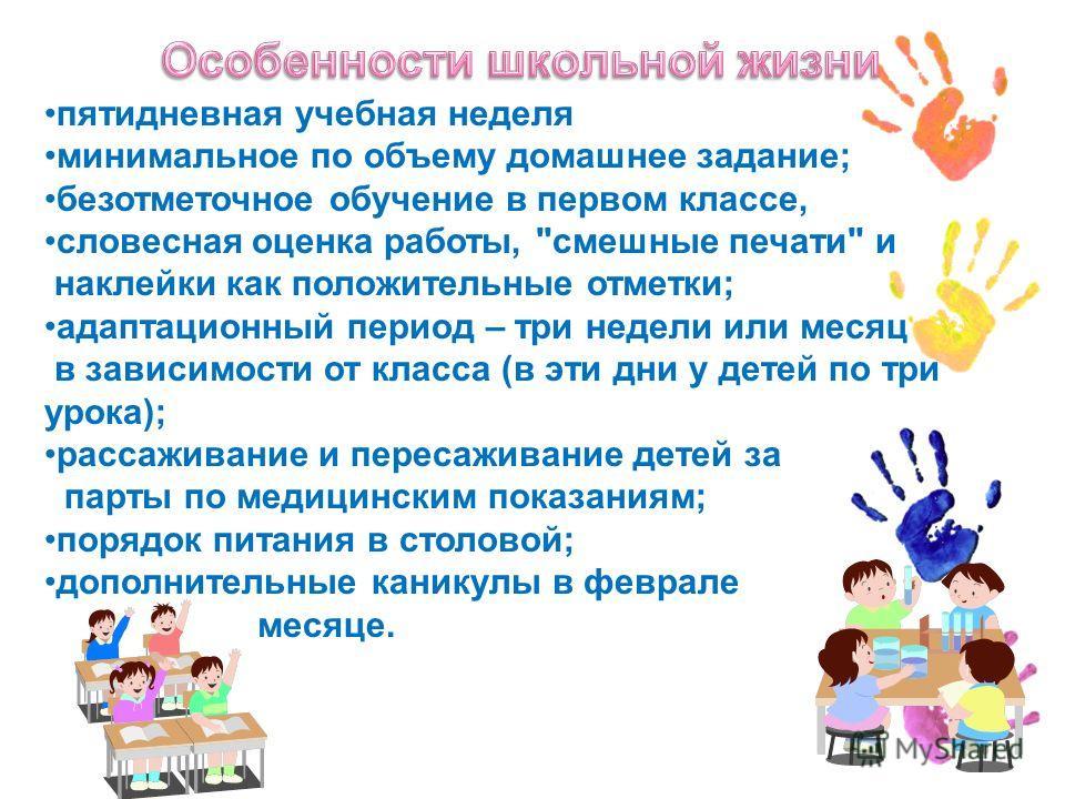 пятидневная учебная неделя минимальное по объему домашнее задание; безотметочное обучение в первом классе, словесная оценка работы,