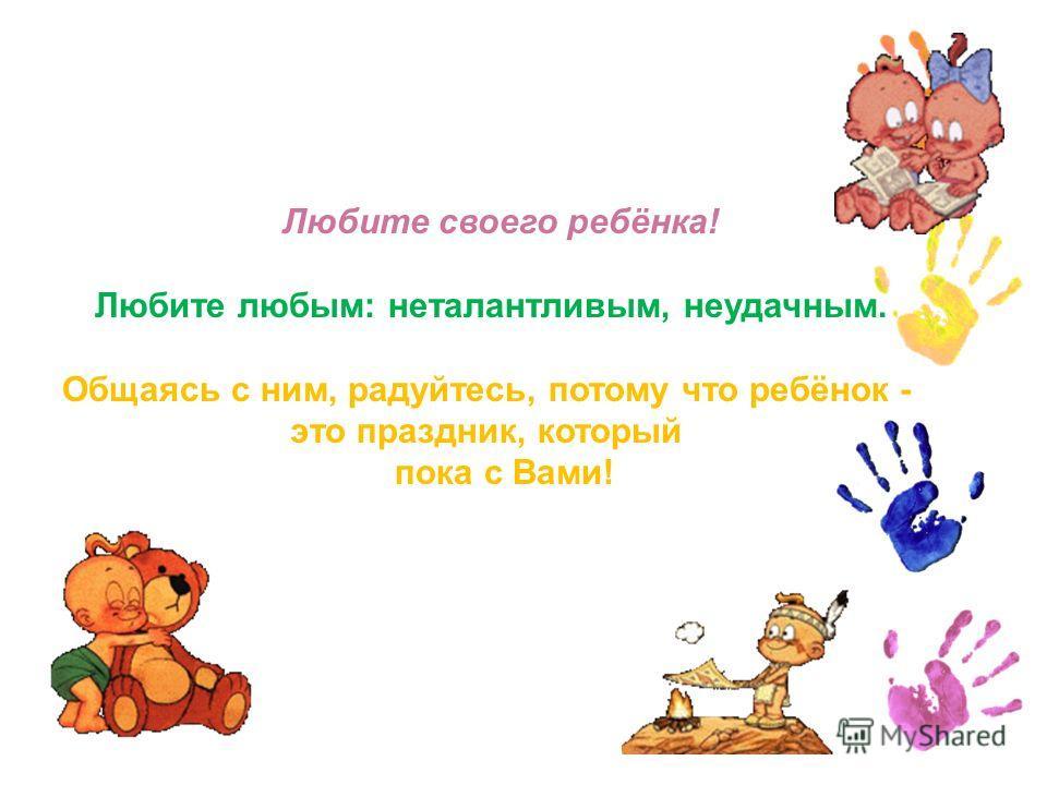 Любите своего ребёнка! Любите любым: неталантливым, неудачным. Общаясь с ним, радуйтесь, потому что ребёнок - это праздник, который пока с Вами!