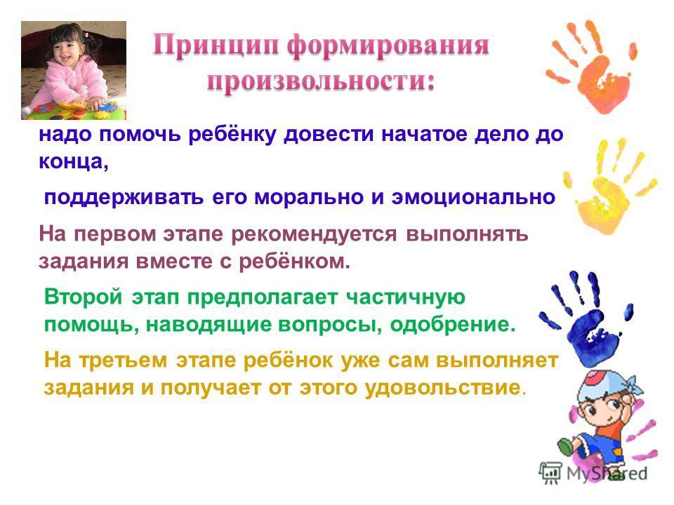 надо помочь ребёнку довести начатое дело до конца, поддерживать его морально и эмоционально На первом этапе рекомендуется выполнять задания вместе с ребёнком. Второй этап предполагает частичную помощь, наводящие вопросы, одобрение. На третьем этапе р