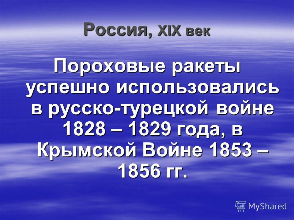 Россия, ХIХ век Пороховые ракеты успешно использовались в русско-турецкой войне 1828 – 1829 года, в Крымской Войне 1853 – 1856 гг.