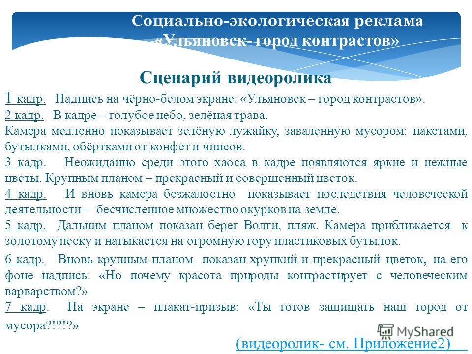 Сценарий видеоролика 1 кадр. Надпись на чёрно-белом экране: «Ульяновск – город контрастов». 2 кадр. В кадре – голубое небо, зелёная трава. Камера медленно показывает зелёную лужайку, заваленную мусором: пакетами, бутылками, обёртками от конфет и чипс