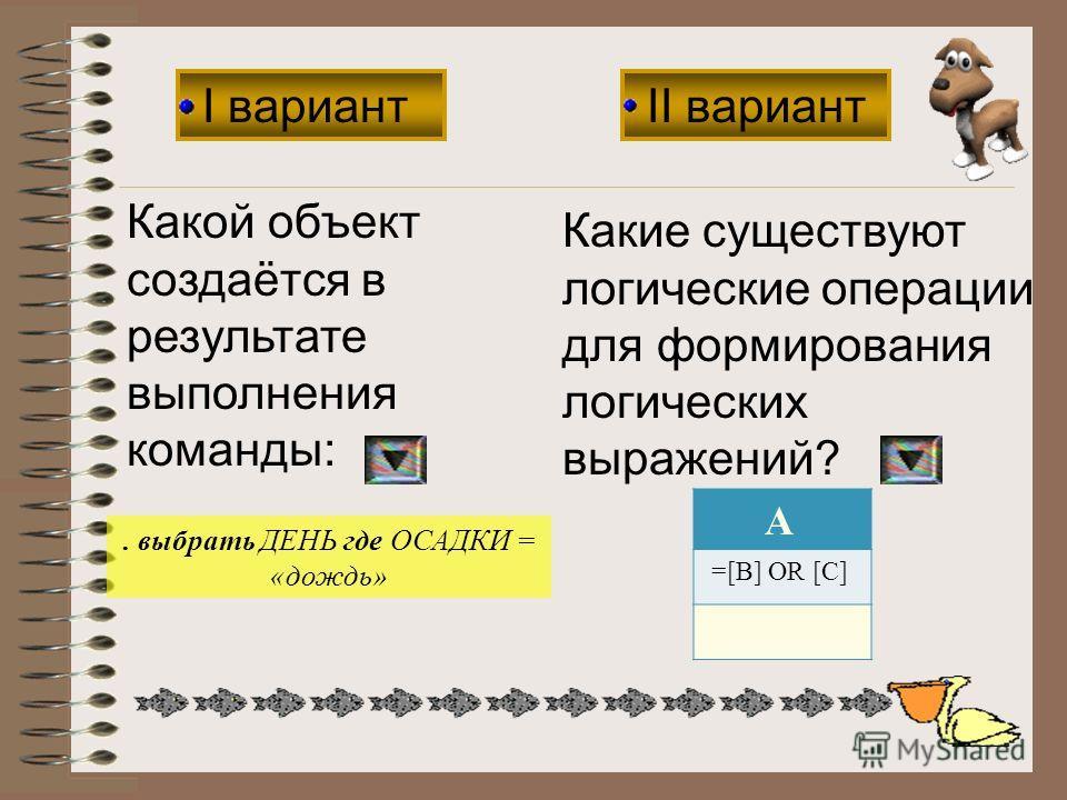 I вариант II вариант Какой объект создаётся в результате выполнения команды: Какие существуют логические операции для формирования логических выражений?. выбрать ДЕНЬ где ОСАДКИ = «дождь» A =[B] OR [C]