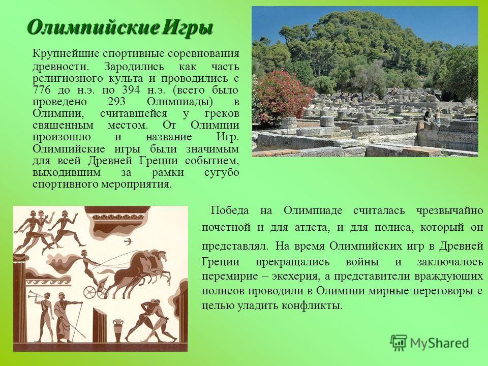 Олимпийские Игры Крупнейшие спортивные соревнования древности. Зародились как часть религиозного культа и проводились с 776 до н.э. по 394 н.э. (всего было проведено 293 Олимпиады) в Олимпии, считавшейся у греков священным местом. От Олимпии произошл