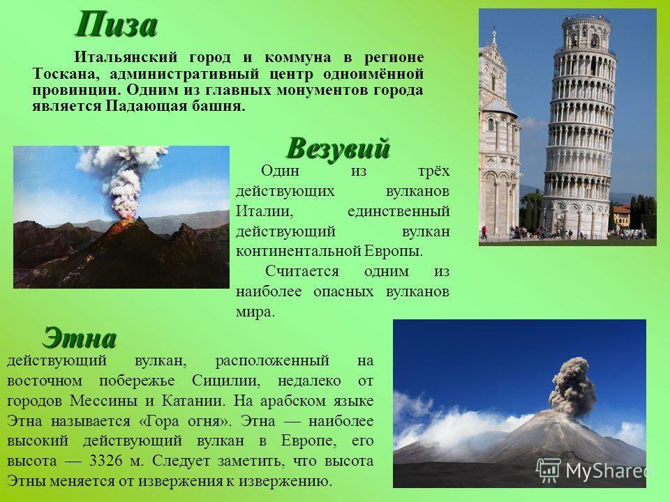 Итальянский город и коммуна в регионе Тоскана, административный центр одноимённой провинции. Одним из главных монументов города является Падающая башня.Пиза Везувий Этна Один из трёх действующих вулканов Италии, единственный действующий вулкан контин