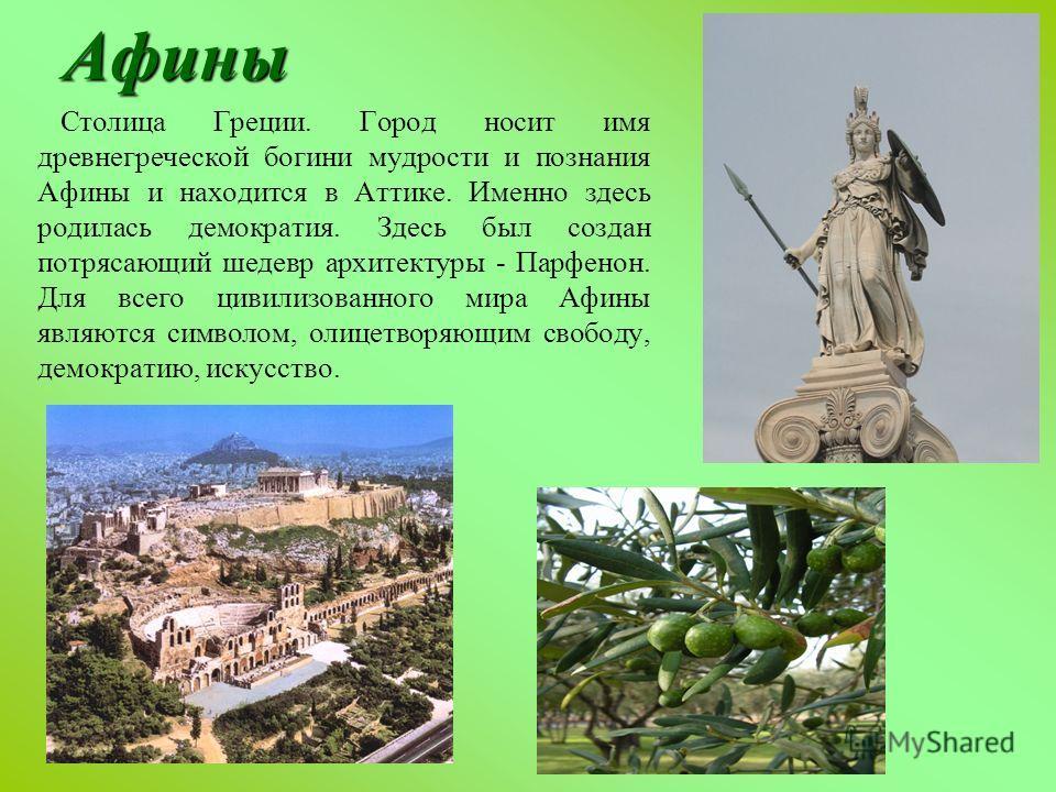 Афины Столица Греции. Город носит имя древнегреческой богини мудрости и познания Афины и находится в Аттике. Именно здесь родилась демократия. Здесь был создан потрясающий шедевр архитектуры - Парфенон. Для всего цивилизованного мира Афины являются с