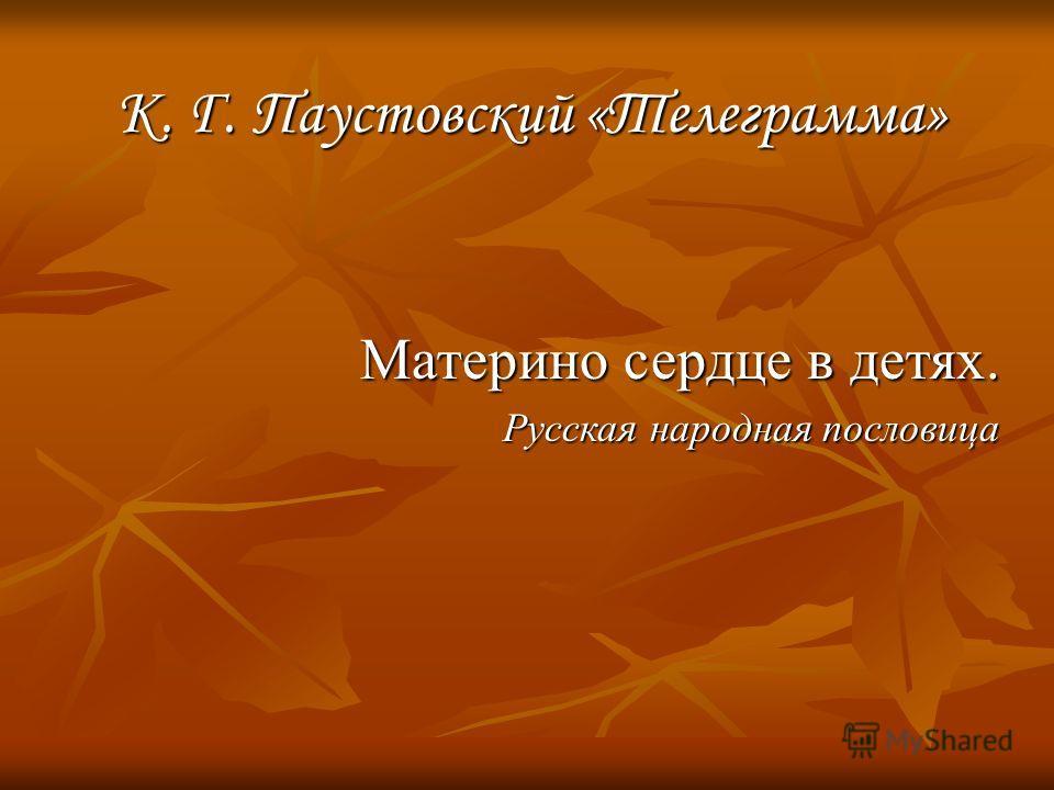 К. Г. Паустовский «Телеграмма» Материно сердце в детях. Русская народная пословица