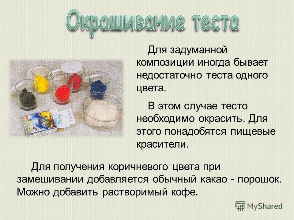Для задуманной композиции иногда бывает недостаточно теста одного цвета. В этом случае тесто необходимо окрасить. Для этого понадобятся пищевые красители. Для получения коричневого цвета при замешивании добавляется обычный какао - порошок. Можно доба