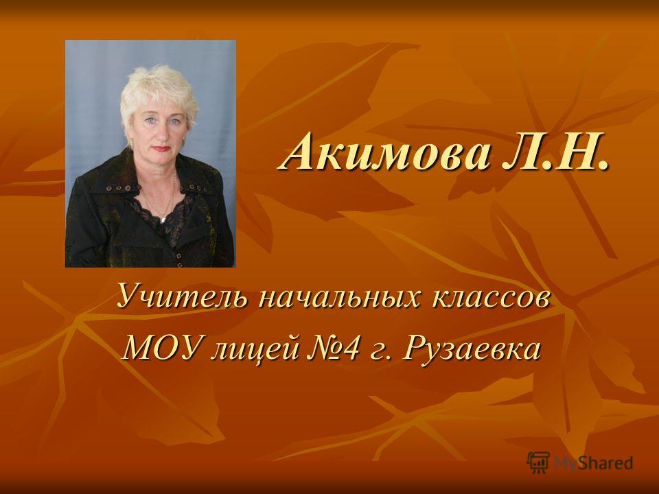 Акимова Л.Н. Учитель начальных классов МОУ лицей 4 г. Рузаевка