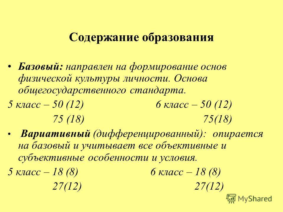 Содержание образования Базовый: направлен на формирование основ физической культуры личности. Основа общегосударственного стандарта. 5 класс – 50 (12) 6 класс – 50 (12) 75 (18) 75(18) Вариативный (дифференцированный): опирается на базовый и учитывает
