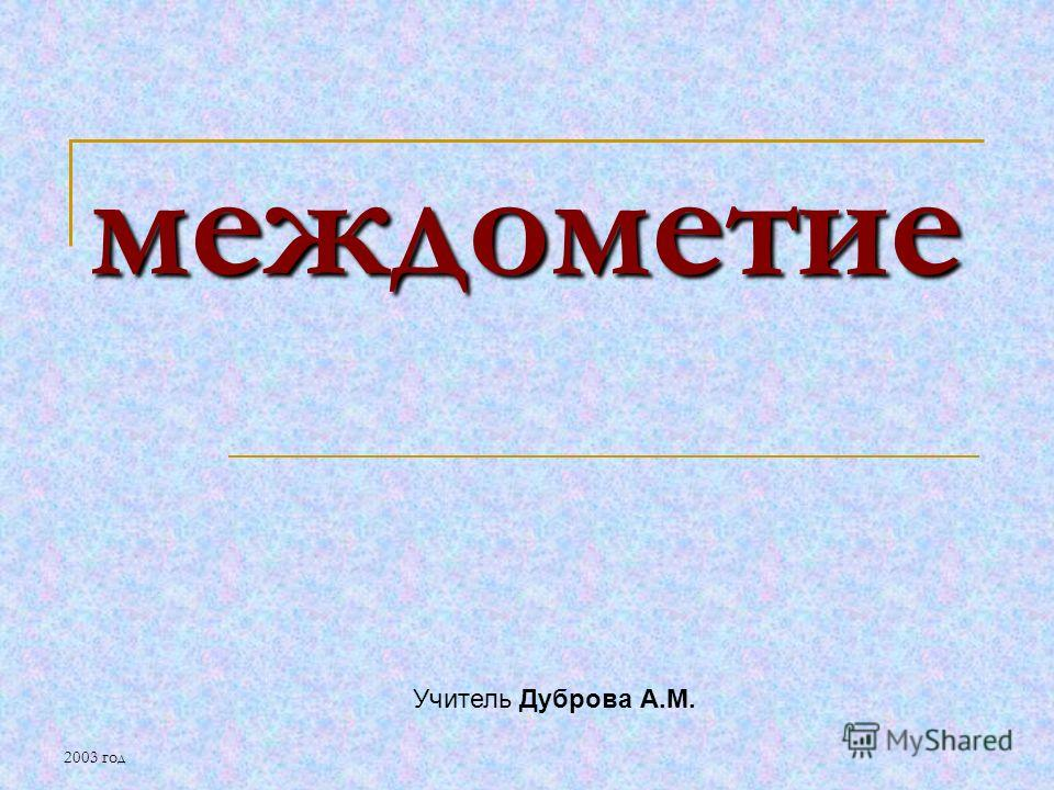 2003 год междометие Учитель Дуброва А.М.