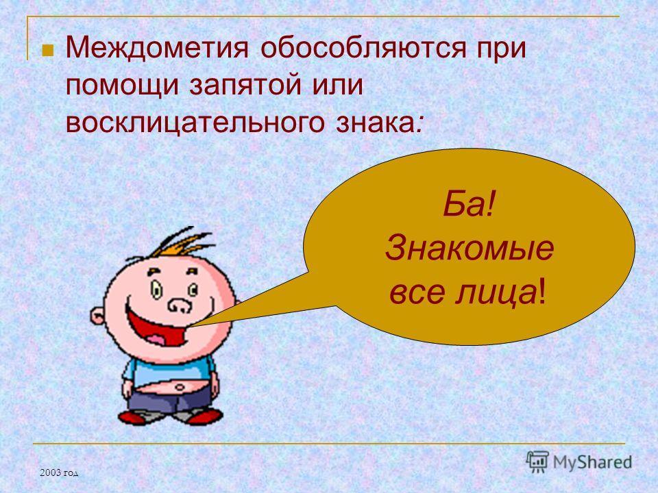 2003 год Междометия обособляются при помощи запятой или восклицательного знака: Ба! Знакомые все лица!