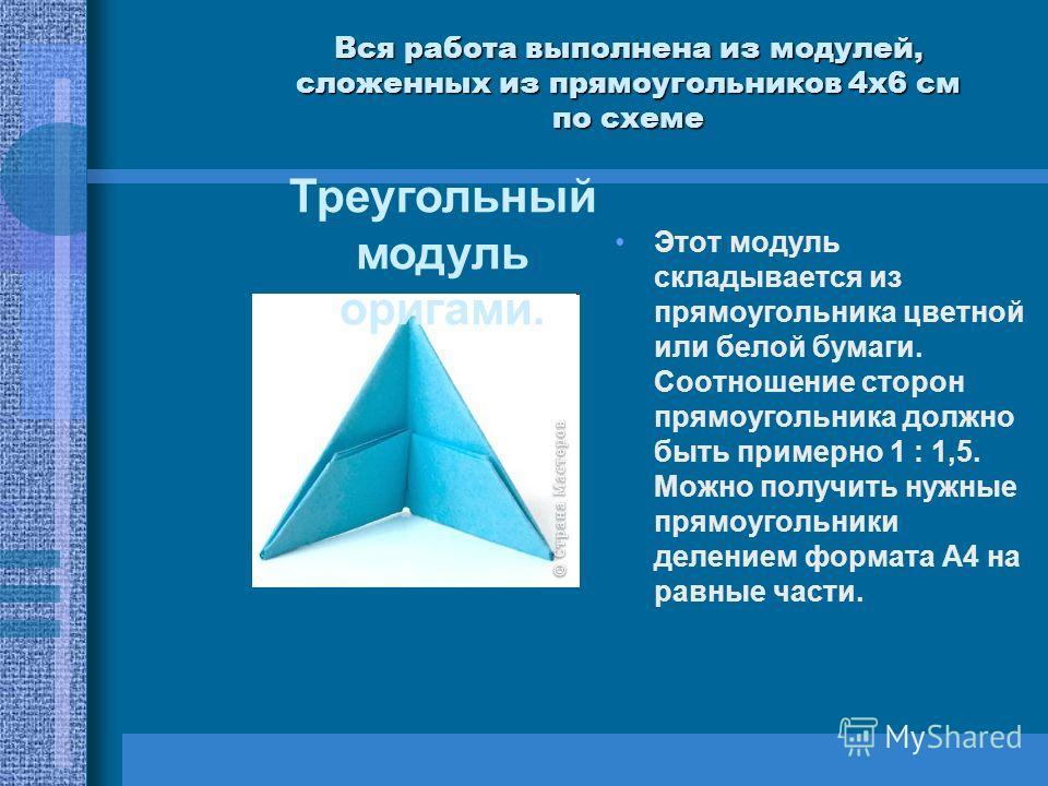 Вся работа выполнена из модулей, сложенных из прямоугольников 4 х 6 см по схеме Этот модуль складывается из прямоугольника цветной или белой бумаги. Соотношение сторон прямоугольника должно быть примерно 1 : 1,5. Можно получить нужные прямоугольники