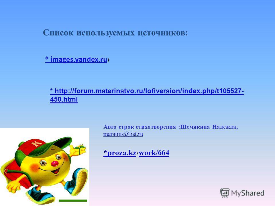 * images.yandex.ru * http://forum.materinstvo.ru/lofiversion/index.php/t105527- 450. html Список используемых источников: *proza.kz*proza.kzwork/664work/664 Авто строк стихотворения :Шемякина Надежда, maratms@list.ru maratms@list.ru
