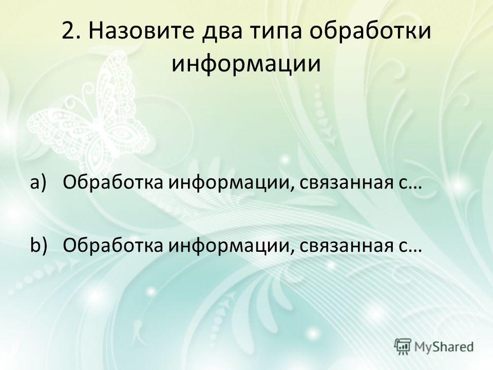 2. Назовите два типа обработки информации a)Обработка информации, связанная с… b)Обработка информации, связанная с…
