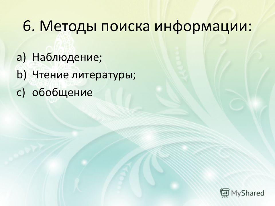 6. Методы поиска информации: a)Наблюдение; b)Чтение литературы; c)обобщение