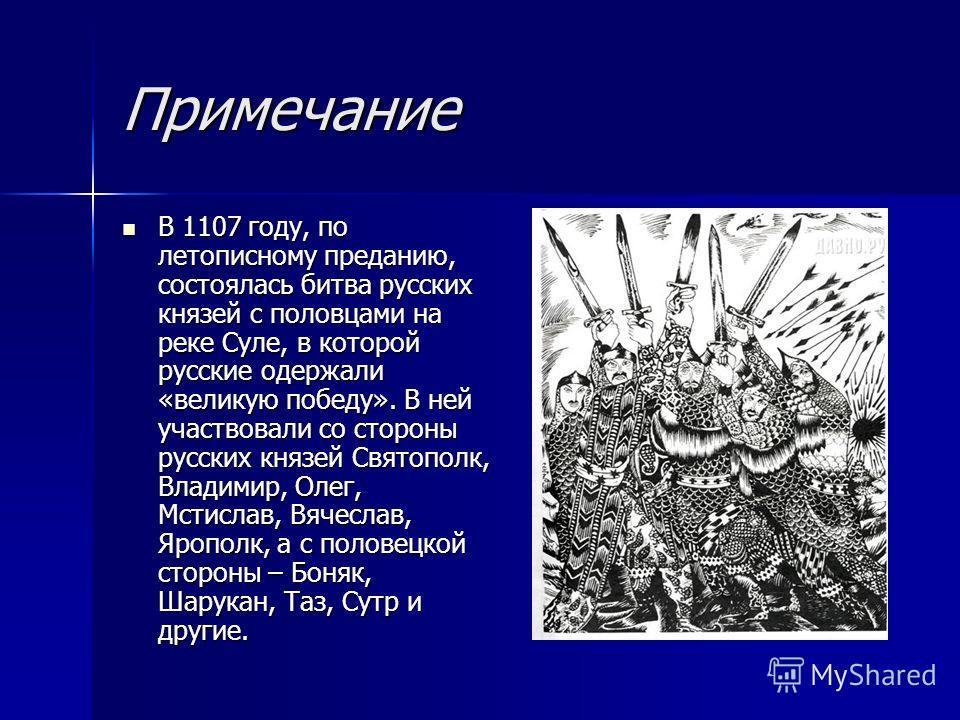 Примечание В 1107 году, по летописному преданию, состоялась битва русских князей с половцами на реке Суле, в которой русские одержали «великую победу». В ней участвовали со стороны русских князей Святополк, Владимир, Олег, Мстислав, Вячеслав, Ярополк