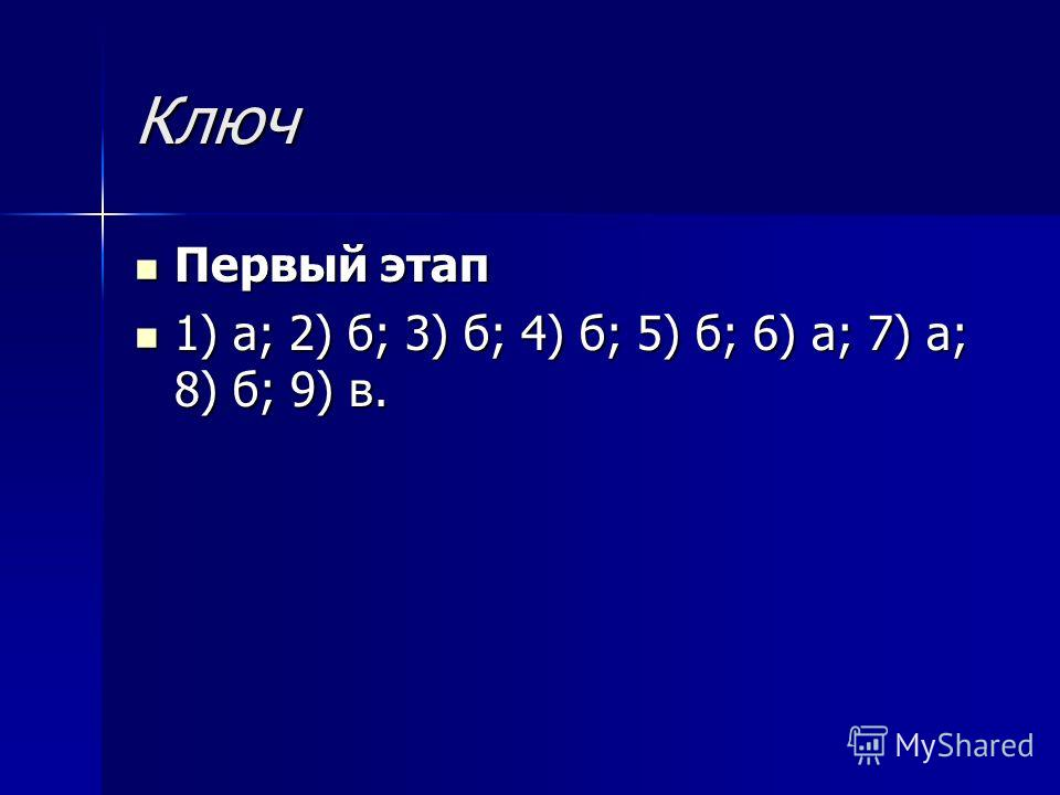 Ключ Первый этап Первый этап 1) а; 2) б; 3) б; 4) б; 5) б; 6) а; 7) а; 8) б; 9) в. 1) а; 2) б; 3) б; 4) б; 5) б; 6) а; 7) а; 8) б; 9) в.