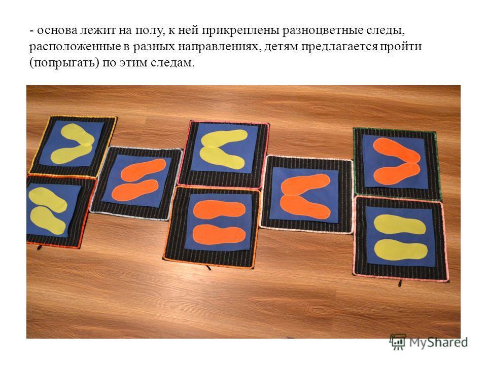 - основа лежит на полу, к ней прикреплены разноцветные следы, расположенные в разных направлениях, детям предлагается пройти (попрыгать) по этим следам.