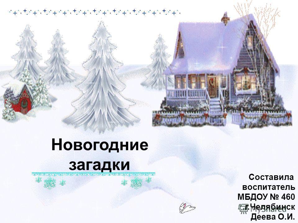 Новогодние загадки Составила воспитатель МБДОУ 460 г.Челябинск Деева О.И.