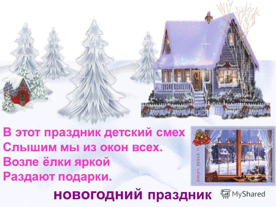 В этот праздник детский смех Слышим мы из окон всех. Возле ёлки яркой Раздают подарки. новогодний праздник