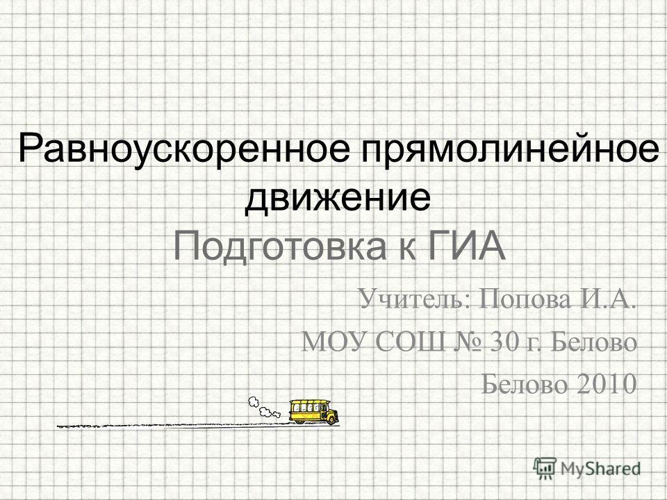 Учитель: Попова И.А. МОУ СОШ 30 г. Белово Белово 2010 Равноускоренное прямолинейное движение Подготовка к ГИА