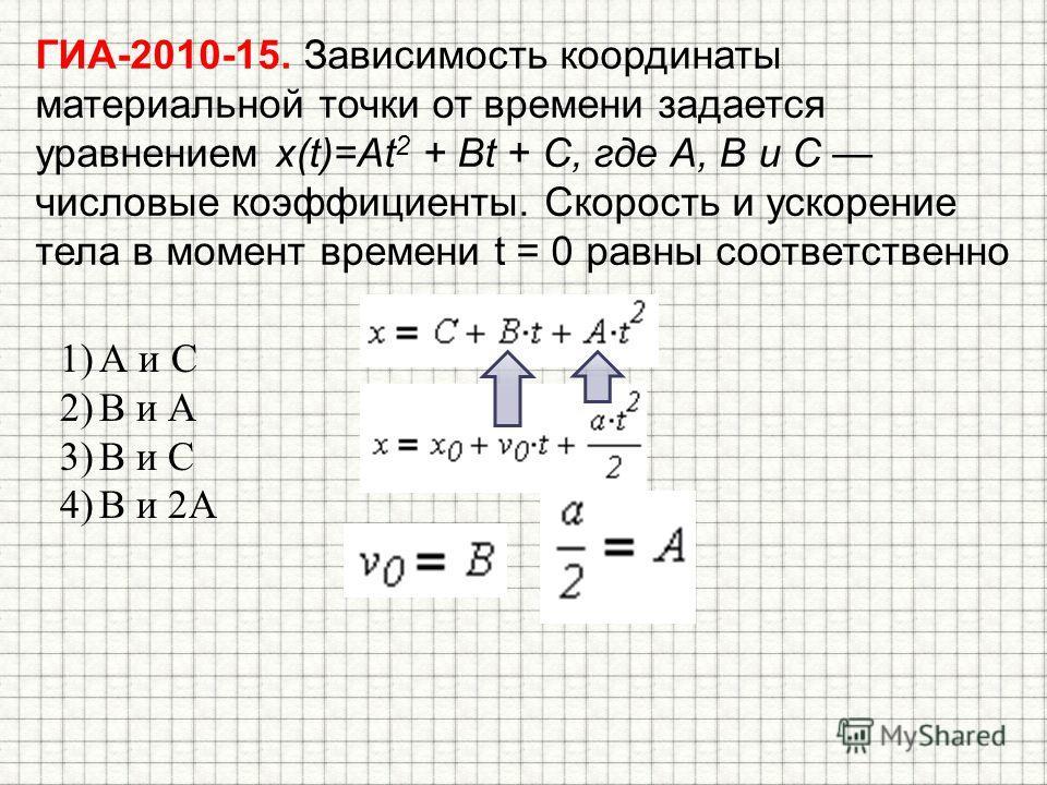 ГИА-2010-15. Зависимость координаты материальной точки от времени задается уравнением x(t)=At 2 + Bt + С, где А, В и С числовые коэффициенты. Скорость и ускорение тела в момент времени t = 0 равны соответственно 1)А и С 2)В и А 3)В и С 4)В и 2А