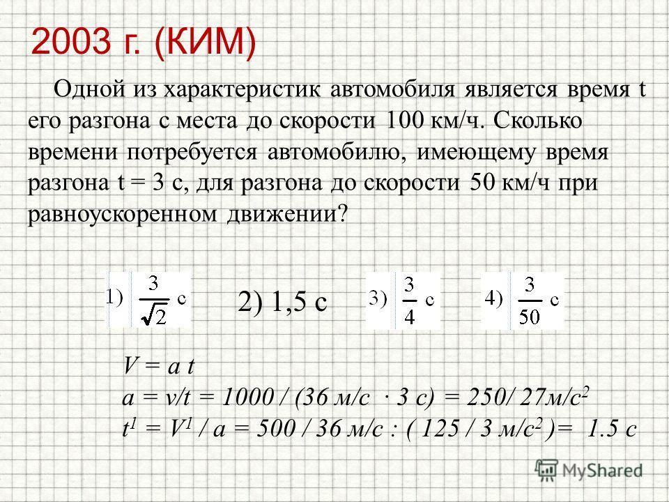 2003 г. (КИМ) Одной из характеристик автомобиля является время t его разгона с места до скорости 100 км/ч. Сколько времени потребуется автомобилю, имеющему время разгона t = 3 с, для разгона до скорости 50 км/ч при равноускоренном движении? 2) 1,5 с