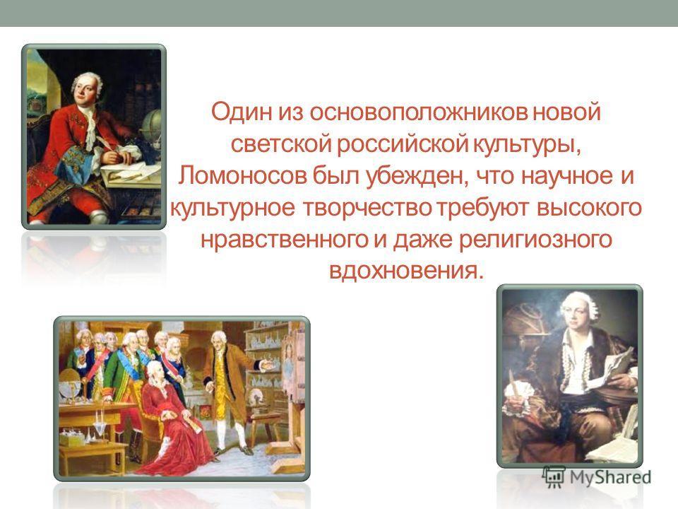 Один из основоположников новой светской российской культуры, Ломоносов был убежден, что научное и культурное творчество требуют высокого нравственного и даже религиозного вдохновения.