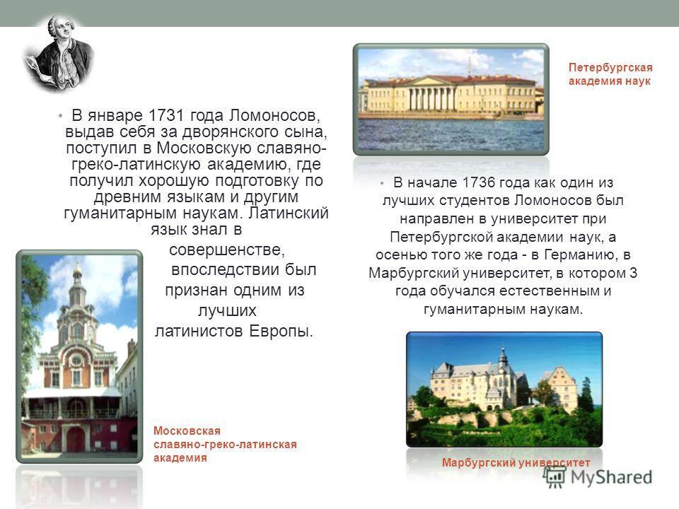 В январе 1731 года Ломоносов, выдав себя за дворянского сына, поступил в Московскую славяно- греко-латинскую академию, где получил хорошую подготовку по древним языкам и другим гуманитарным наукам. Латинский язык знал в совершенстве, впоследствии был