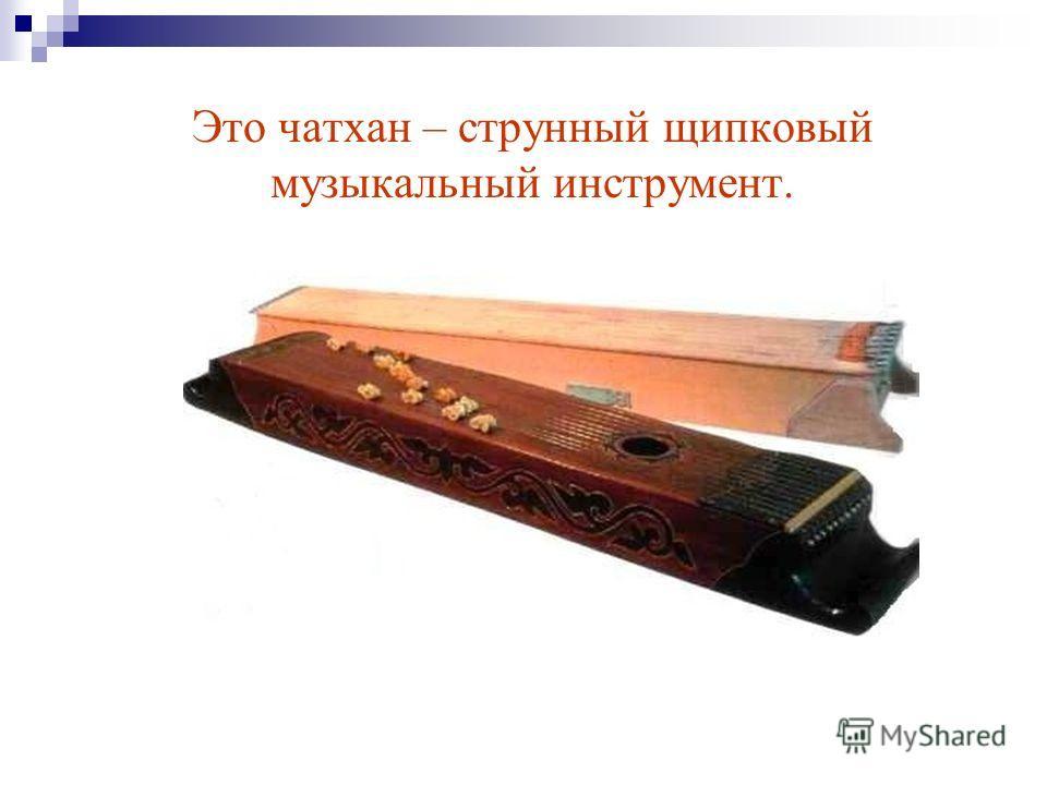 Это чатхан – струнный щипковый музыкальный инструмент.