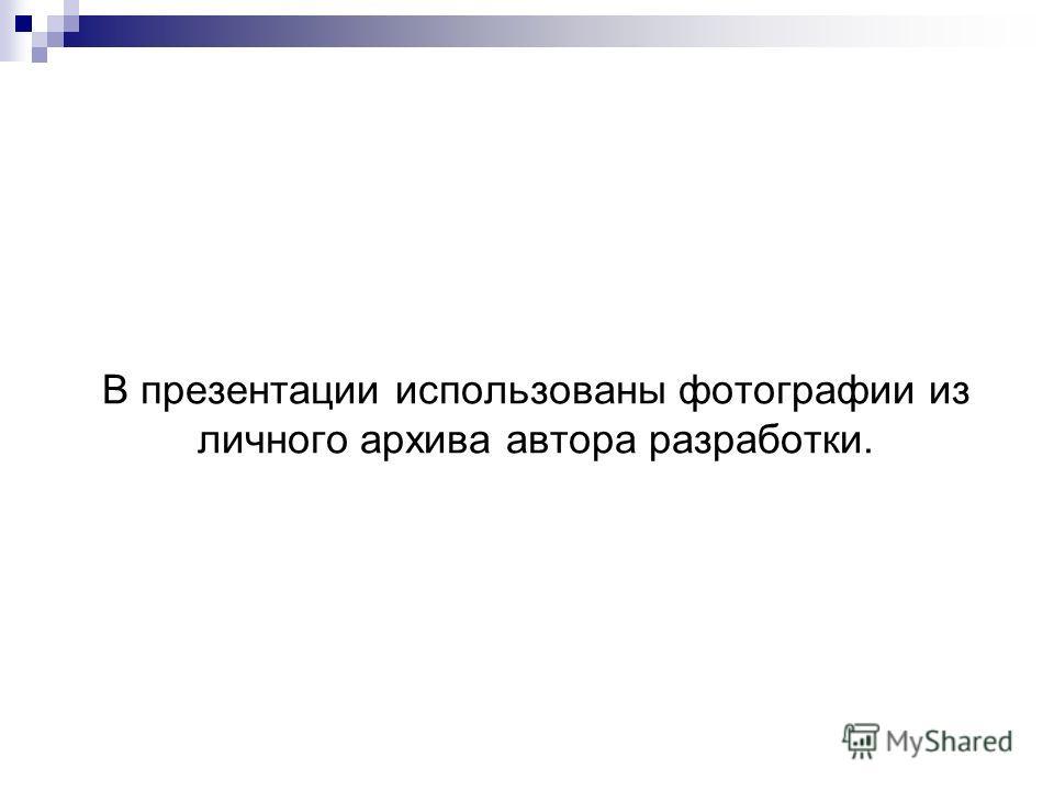 В презентации использованы фотографии из личного архива автора разработки.