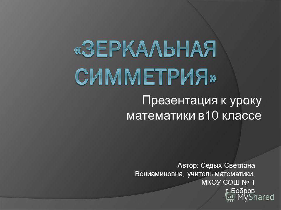 Презентация к уроку математики в 10 классе Автор: Седых Светлана Вениаминовна, учитель математики, МКОУ СОШ 1 г. Бобров