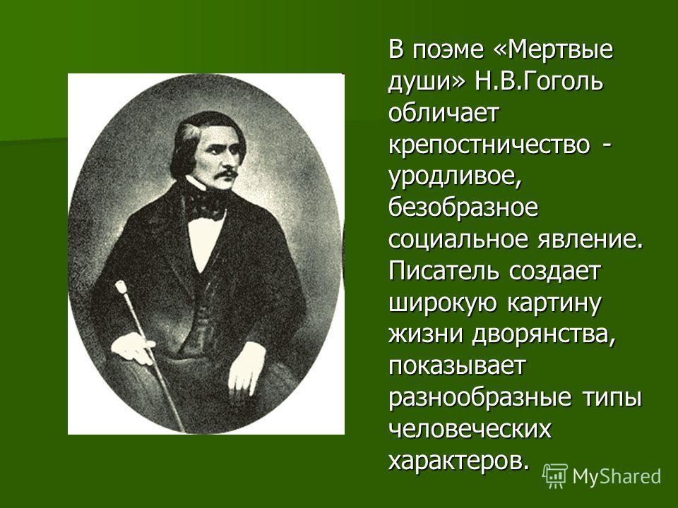 В поэме «Мертвые души» Н.В.Гоголь обличает крепостничество - уродливое, безобразное социальное явление. Писатель создает широкую картину жизни дворянства, показывает разнообразные типы человеческих характеров.