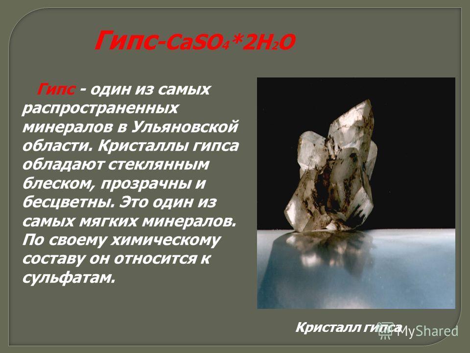 Гипс -CaSO 4 *2H 2 O Гипс - один из самых распространенных минералов в Ульяновской области. Кристаллы гипса обладают стеклянным блеском, прозрачны и бесцветны. Это один из самых мягких минералов. По своему химическому составу он относится к сульфатам