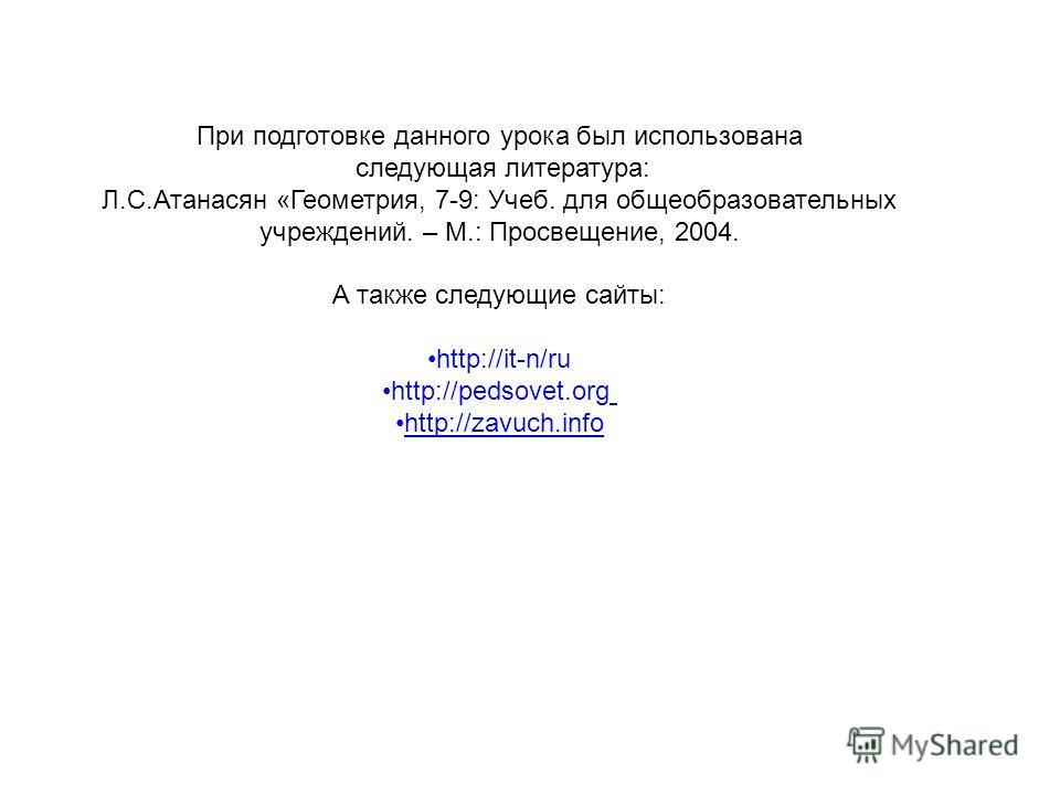 При подготовке данного урока был использована следующая литература: Л.С.Атанасян «Геометрия, 7-9: Учеб. для общеобразовательных учреждений. – М.: Просвещение, 2004. А также следующие сайты: http://it-n/ru http://pеdsovet.org http://zavuch.info