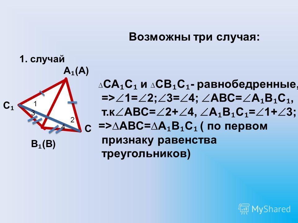 Возможны три случая: А (А) С В (В) С СА С и СВ С - равнобедренные, => 1= 2; 3= 4; АВС= А В С, т.к АВС= 2+ 4, А В С = 1+ 3; =>АВС=А В С ( по первом признаку равенства треугольников) 2 1 4 3 1. случай