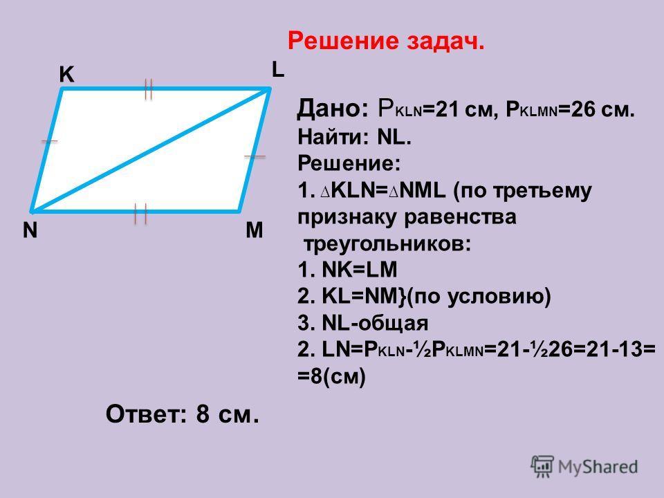 Решение задач. K M L N Дано: Р KLN =21 cм, Р KLMN =26 см. Найти: NL. Решение: 1. KLN= NML (по третьему признаку равенства треугольников: 1. NK=LM 2. KL=NM}(по условию) 3. NL-общая 2. LN=P KLN -½P KLMN =21-½26=21-13= =8(cм) Ответ: 8 см.