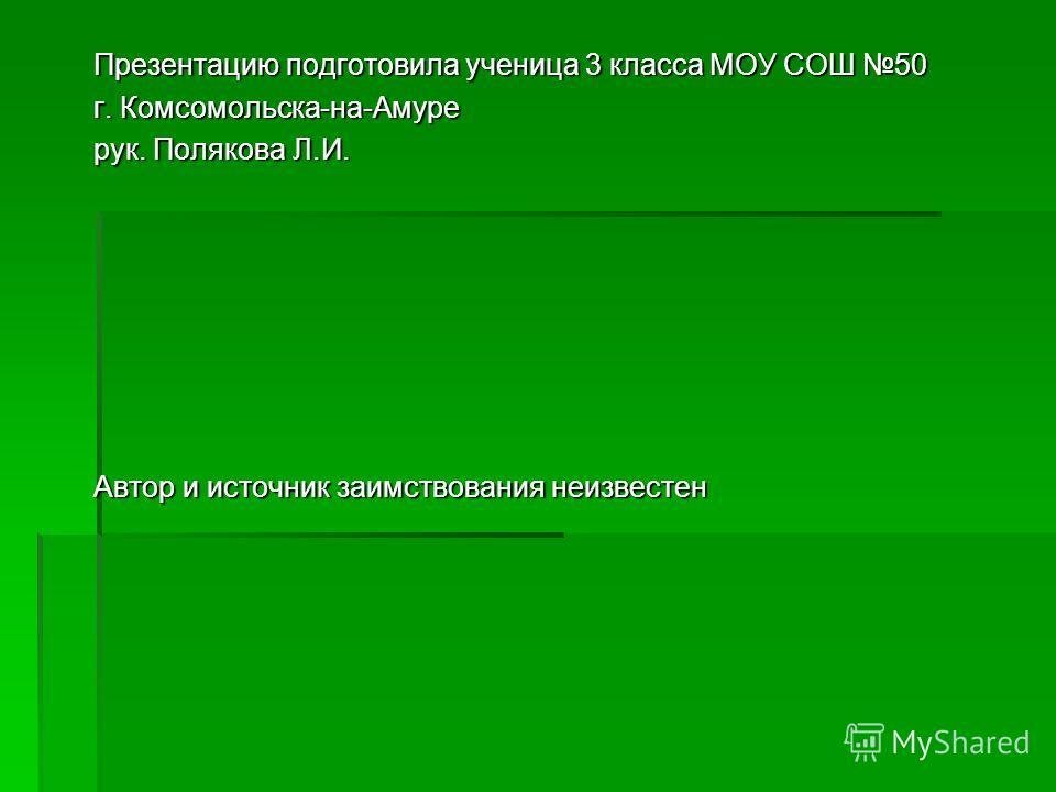 Презентацию подготовила ученица 3 класса МОУ СОШ 50 г. Комсомольска-на-Амуре рук. Полякова Л.И. Автор и источник заимствования неизвестен