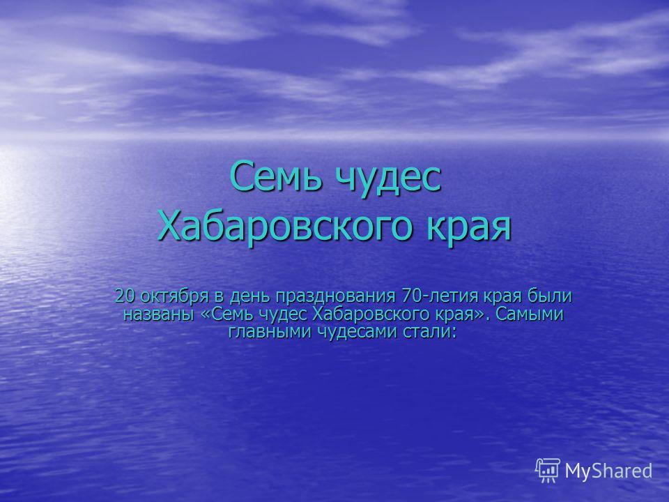Семь чудес Хабаровского края 20 октября в день празднования 70-летия края были названы «Семь чудес Хабаровского края». Самыми главными чудесами стали: