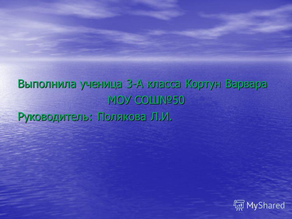 Выполнила ученица 3-А класса Кортун Варвара МОУ СОШ50 Руководитель: Полякова Л.И.