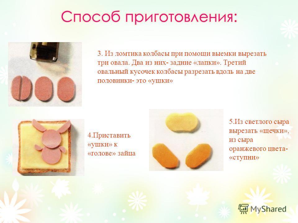3. Из ломтика колбасы при помощи выемки вырезать три овала. Два из них- задние «лапки». Третий овальный кусочек колбасы разрезать вдоль на две половинки- это «ушки» 4. Приставить «ушки» к «голове» зайца 5. Из светлого сыра вырезать «щечки», из сыра о
