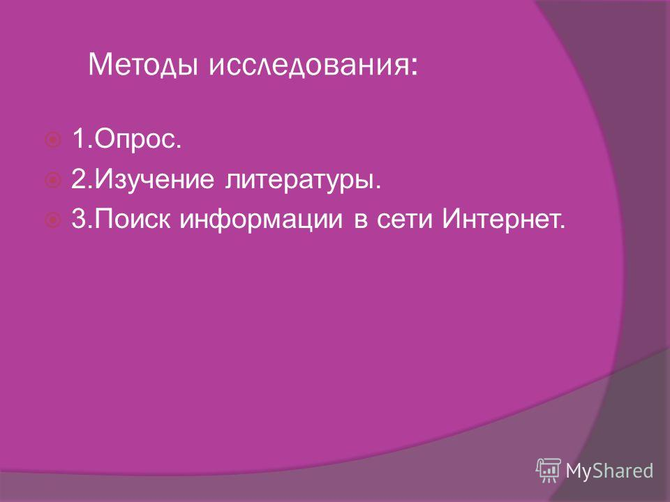 Методы исследования: 1.Опрос. 2. Изучение литературы. 3. Поиск информации в сети Интернет.