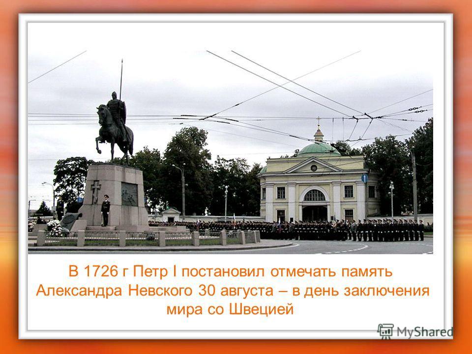 В 1726 г Петр I постановил отмечать память Александра Невского 30 августа – в день заключения мира со Швецией