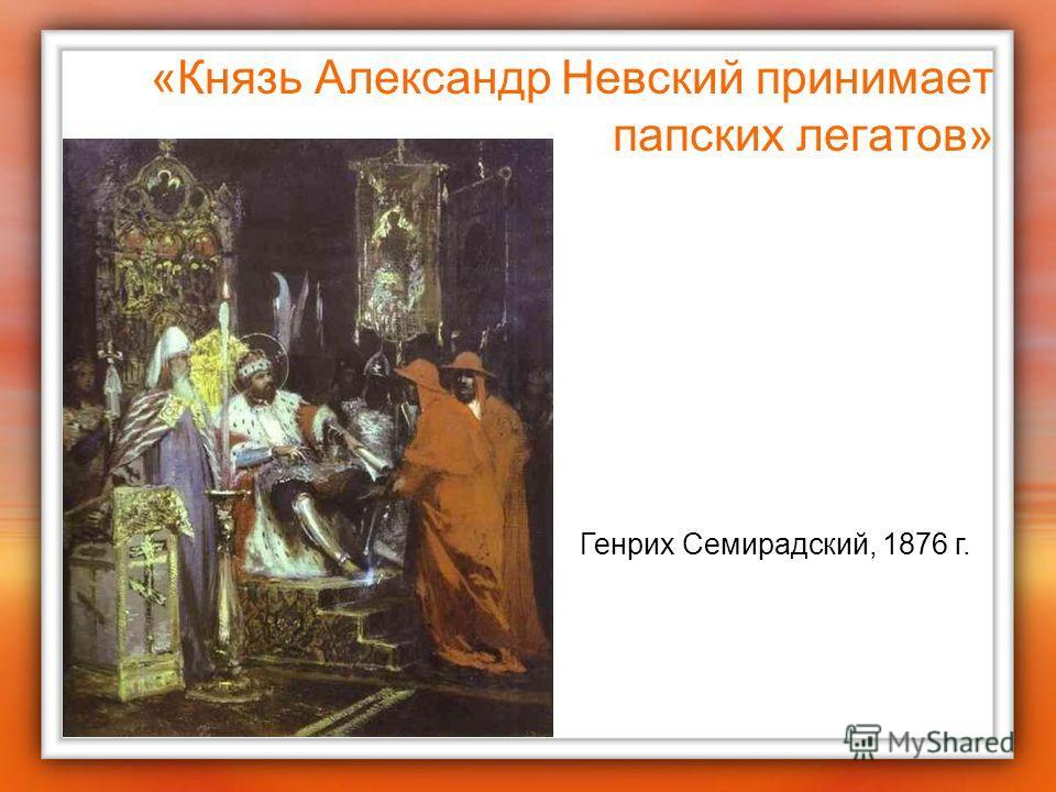 «Князь Александр Невский принимает папских легатов» Генрих Семирадский, 1876 г.